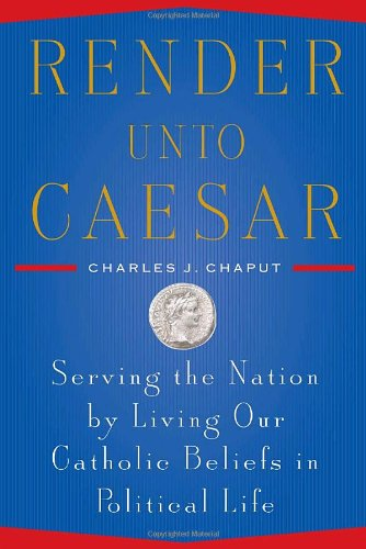 Render unto Caesar: Serving the Nation by Living our Catholic Beliefs in Political  Life / Charles J. Chaput