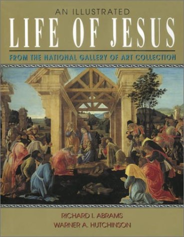 An Illustrated Life of Jesus: from the National Gallery of Art Collection / Richard I. Abrams & Warner A. Hutchinson