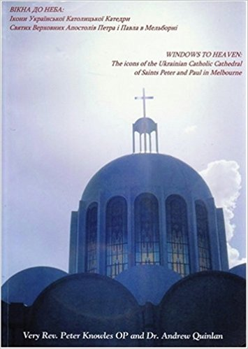 Windows to Heaven: the Icons of the Ukrainian Catholic Cathedral of Saints Peter and Paul in Melbourne  / Peter Knowles (Author), Andrew Quinlan (Author), Linda Petkovic (Editor)