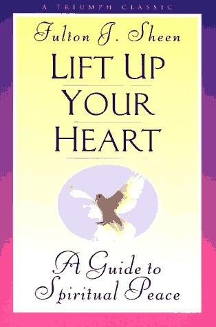 Lift Up Your Heart: A Guide to Spiritual Peace / Fulton J. Sheen