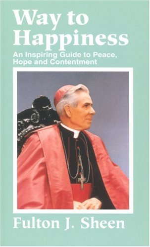 Way to Happiness: an Inspiring Guide to Peace, Hope, and Contentment / Fulton J. Sheen