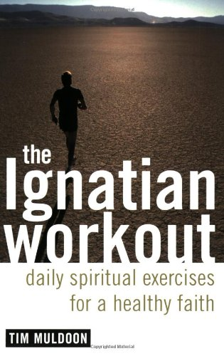 The Ignatian Workout: Daily Spiritual Exercises for a Healthy Faith / Tim Muldoon