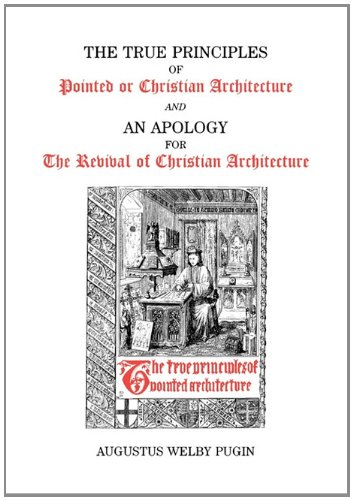 True Principles of Pointed or Christian Architecture and An Apology for the Revival of Christian Architecture / Augustus Welby Pugin