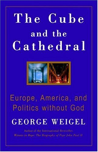 The Cube and the Cathedral: Europe, America, and Politics without God / George Weigel