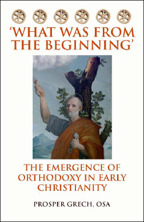 What was from the Beginning The Emergence of Orthodoxy in Early Christianity / Prosper Grech OSA