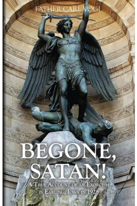 Begone Satan: A Soul Stirring Account of Diabolical Possession in Iowa / Rev Fr Carl Vogl