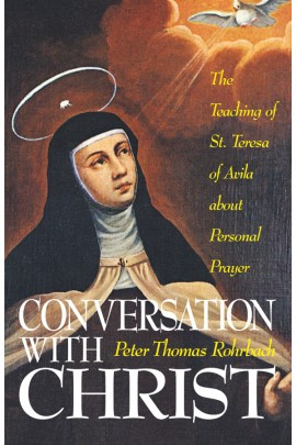 Conversation with Christ: The Teachings of St. Teresa of Avila about Personal Prayer / Peter Thomas Rohrbach