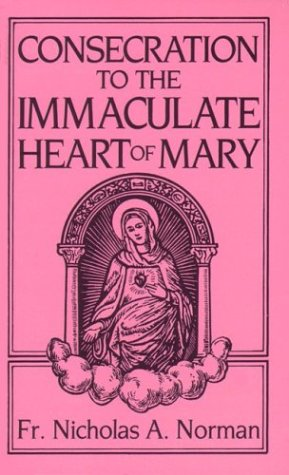 Consecration to the Immaculate Heart of Mary: According to the Spirit of St. Louis De Montfort's True Devition To Mary / Fr. Nicholas A. Norman