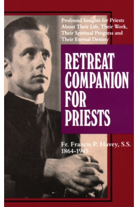 Retreat Companion for Priests: Profound Insights for Priests About Their Life, Their Work, Their Spiritual Progress and Their Eternal Destiny / Rev. Fr. Francis P. Havey, S.S., DD.