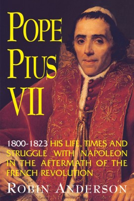 Pope Pius VII (1800-1823): His Life, Times and Struggle with Napoleon in the Aftermath of the French Revolution / Prof. Robin Anderson