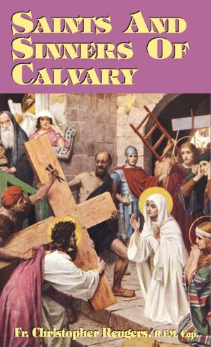 Saints and Sinners of Calvary /  Fr. Christopher Rengers O.F.M.