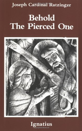 Behold the Pierced One: an Approach to a Spiritual Christology / Joseph Cardinal Ratzinger (Pope Benedict XVI)
