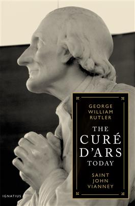 Cure D'Ars Today: Saint Vianney / Fr George William Rutler