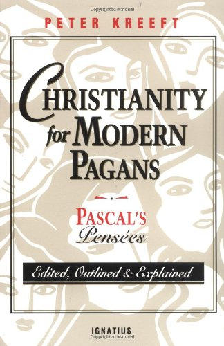 Christianity for Modern Pagans: Pascal's Pensées Edited, Outlined, and Explained / Peter Kreeft