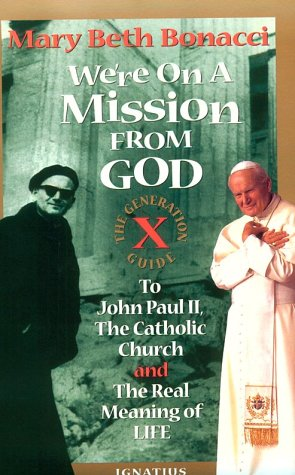 We're On a Mission from God: the Generation X Guide to John Paul II, the Catholic Church, and the Real Meaning of Life / Mary Beth Bonacci