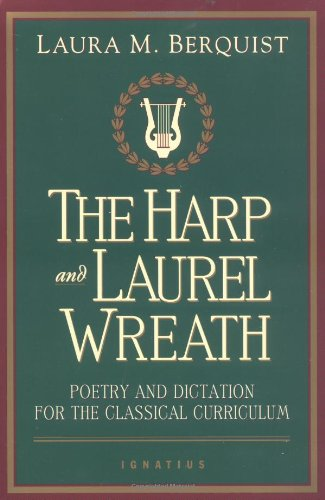 The Harp and Laurel Wreath: Poetry and Dictation for the Classical Curriculum / Edited by Laura M. Berquist