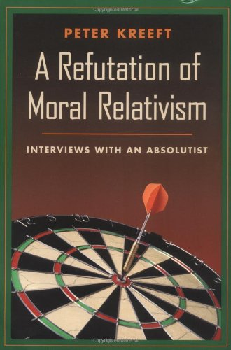 A Refutation of Moral Relativism: Interviews with an Absolutist / Peter Kreeft