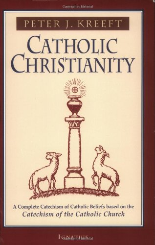 Catholic Christianity: a Complete Catechism of Catholic Beliefs Based on the Catechism of the Catholic Church / Peter Kreeft