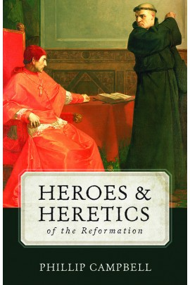 Heroes & Heretics of the Reformation / Phillip Campbell