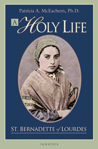 A Holy Life: the Writings of Saint Bernadette of Lourdes / Edited by Patricia McEachern