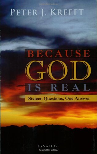 Because God is Real: Sixteen Questions, One Answer / Peter J. Kreeft