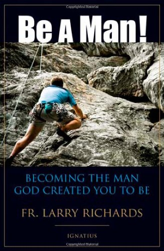 Be a Man! Becoming the Man God Created You to Be / Father Larry Richards