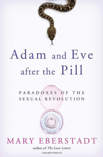 Adam and Eve After the Pill: Paradoxes of the Sexual Revolution / Mary Eberstadt