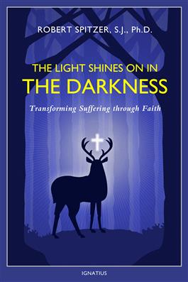 The Light Shines on in the Darkness Transforming Suffering through Faith / Fr Robert Spitzer SJ