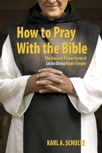How to Pray with the Bible: The Ancient Prayer Form of Lectio Divina Made Simple / Karl A. Schultz