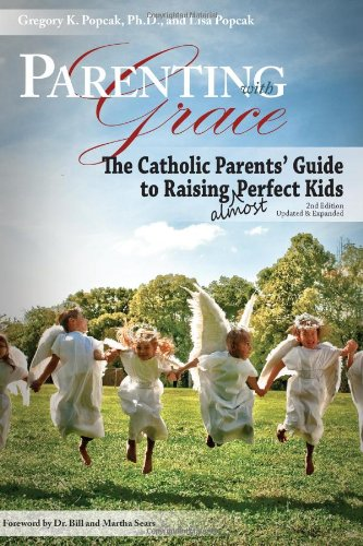 Parenting with Grace: The Catholic Parents' Guide to Raising Almost Perfect Kids - 2nd Edition / Gregory K. Popcak, Ph.D and Lisa Popcak