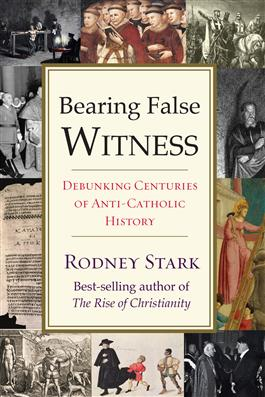 Bearing False Witness Debunking Centuries of Anti-Catholic History / Rodney Stark