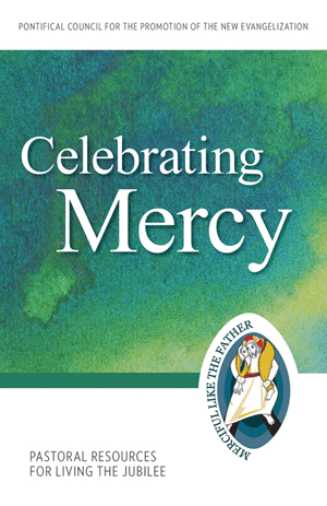 Celebrating Mercy:: Pastoral Resources for Living the Jubilee