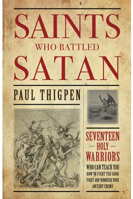 Saints Who Battled Satan: Seventeen Holy Warriors Who Can Teach You How to Fight the Good Fight and Vanquish Your Ancient Enemy / Paul Thigpen PhD