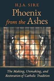 Phoenix from the Ashes The Making, Unmaking and Restoration of Catholic Tradition / H J A Sire
