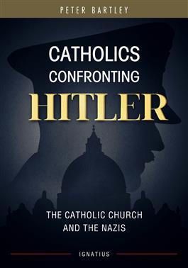 Catholics Confronting Hitler The Catholic Church and the Nazis / Peter Bartley