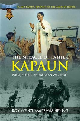 The Miracle of Father Kapaun Priest, Soldier and Korean War Hero / Roy Wenzl and Travis Heying