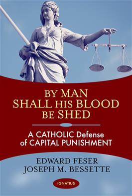 By Man Shall His Blood Be Shed A Catholic Defense of Capital Punishment / Edward Feser & Joseph Bessette