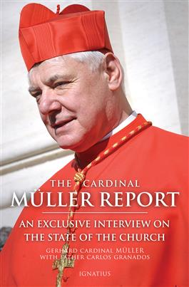 The Cardinal Muller Report An Exclusive Interview on the State of the Church / Gerhard Cardinal Müller & Carlos Granados