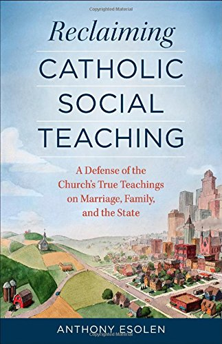 Reclaiming Catholic Social Teaching: A Defense of the Church's True Teachings on Marriage, Family, and the State / Anthony Esolen
