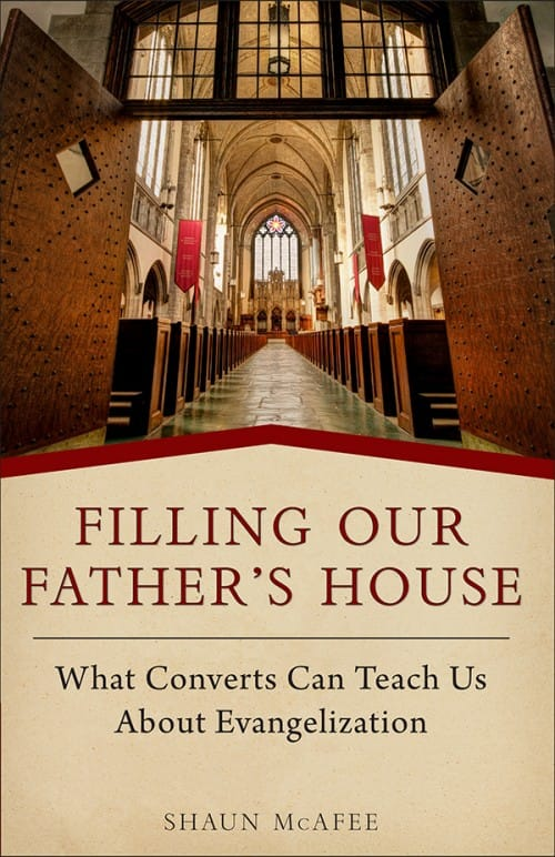 Filling Our Father's House What Converts Can Teach Us about Evangelization by Shaun A. McAfee
