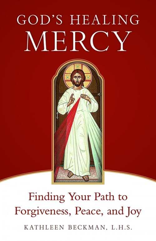 God's Healing Mercy Finding Your Path to Forgiveness, Peace, and Joy / Kathleen Beckman