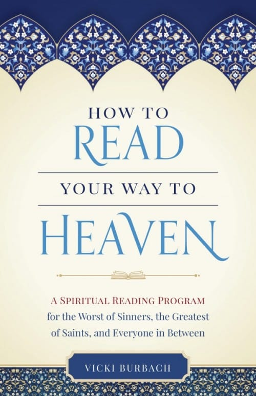 How to Read Your Way to Heaven A Spiritual Reading Program for the Worst of Sinners, the Greatest of Saints, and Everyone in Between / Vicki Burbach