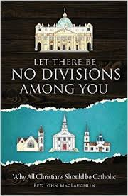 Let There Be No Divisions Among You Why All Christians Should be Catholic / Rev John MacLaughlin