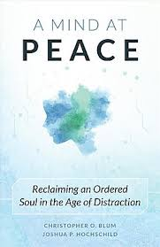 Mind at Peace, A Reclaiming an Ordered Soul in the Age of Distraction / Christopher O Blum & Joshua P Hochschild