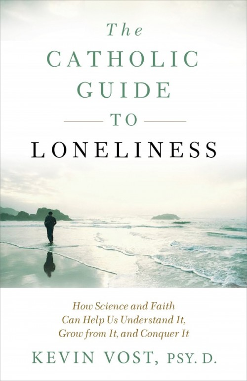 Catholic Guide to Loneliness How Science and Faith Can Help Us Understand It, Grow from It, and Conquer It / Kevin Vost Psy D
