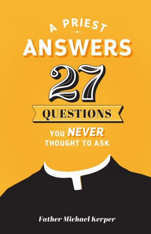 Priest Answers 27 Questions You Never Thought to Ask by Fr. Michael Kerper