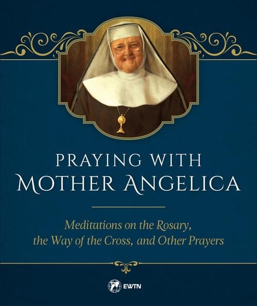 Praying with Mother Angelica Meditations on the Rosary and the Way of the Cross / Mother Angelica