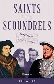 Saints vs. Scoundrels Debating Life's Greatest Questions / Dr Benjamin Wiker