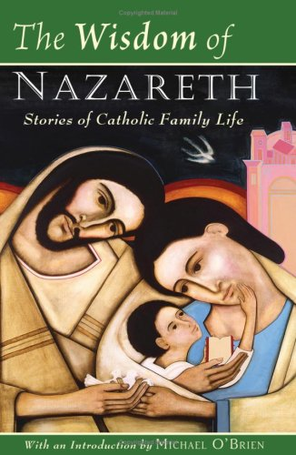 The Wisdom of Nazareth: Stories of Catholic Family Life / Edited by Michael O'Brien