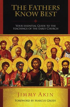 The Fathers Know Best Your Essential Guide to the Teachings of the Early Church / Jimmy Akin